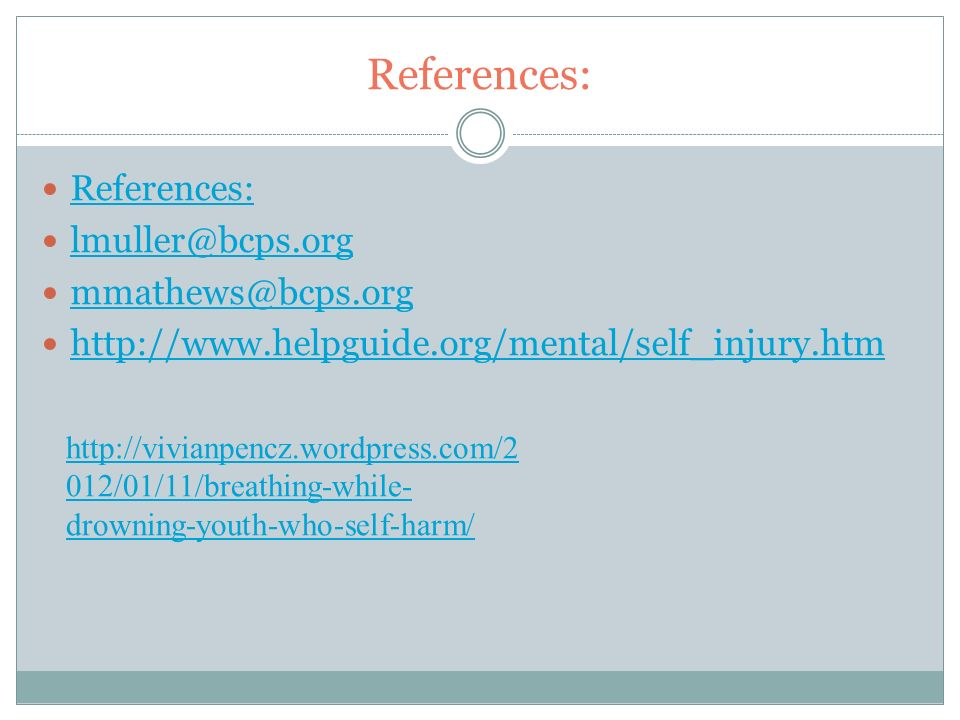 References: lmuller@bcps.org mmathews@bcps.org http://www.helpguide.org/mental/self_injury.htm http://vivianpencz.wordpress.com/2 012/01/11/breathing-while- drowning-youth-who-self-harm/