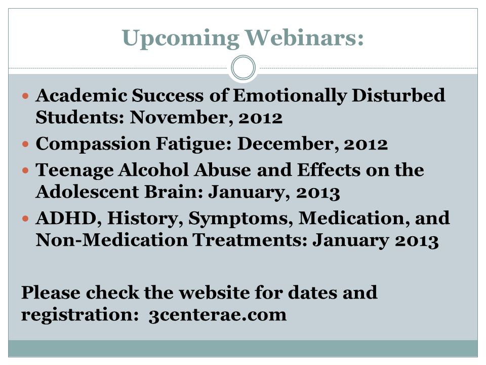 Upcoming Webinars: Academic Success of Emotionally Disturbed Students: November, 2012 Compassion Fatigue: December, 2012 Teenage Alcohol Abuse and Effects on the Adolescent Brain: January, 2013 ADHD, History, Symptoms, Medication, and Non-Medication Treatments: January 2013 Please check the website for dates and registration: 3centerae.com