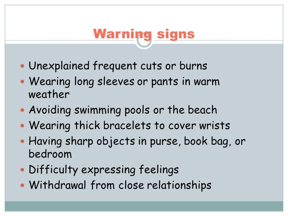 Warning signs Unexplained frequent cuts or burns Wearing long sleeves or pants in warm weather Avoiding swimming pools or the beach Wearing thick brac