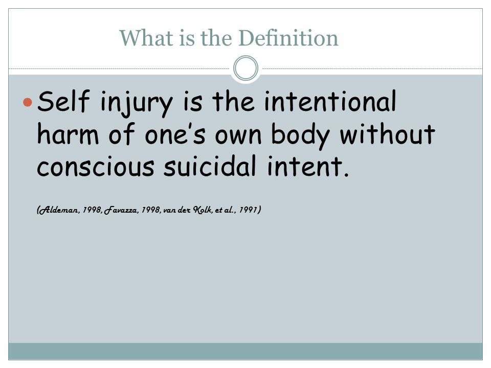What is the Definition Self injury is the intentional harm of ones own body without conscious suicidal intent.