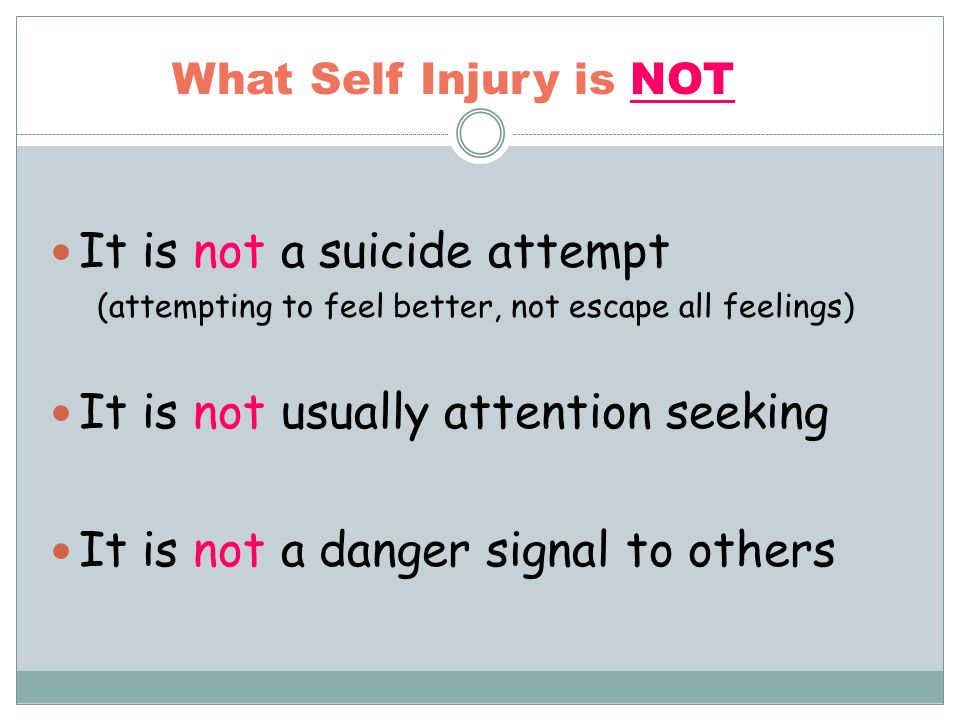 What Self Injury is NOT It is not a suicide attempt (attempting to feel better, not escape all feelings) It is not usually attention seeking It is not a danger signal to others