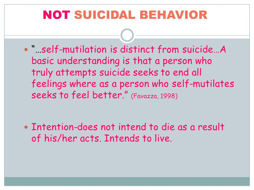 NOT SUICIDAL BEHAVIOR …self-mutilation is distinct from suicide…A basic understanding is that a person who truly attempts suicide seeks to end all feelings where as a person who self-mutilates seeks to feel better.