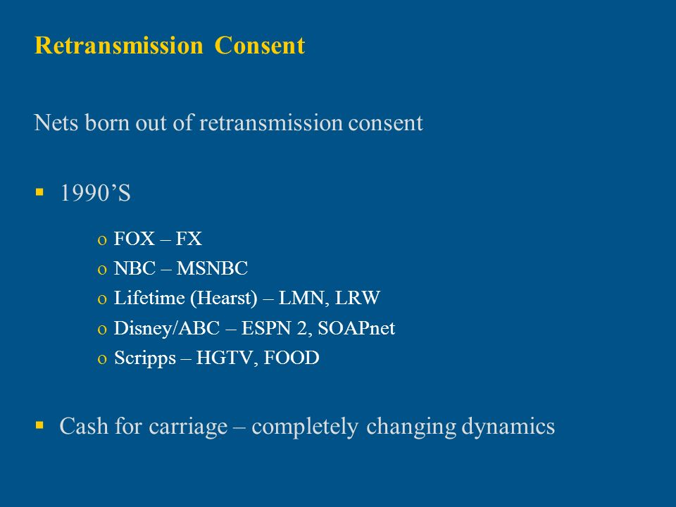 Retransmission Consent Nets born out of retransmission consent 1990S oFOX – FX oNBC – MSNBC oLifetime (Hearst) – LMN, LRW oDisney/ABC – ESPN 2, SOAPne
