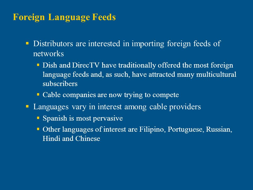 Distributors are interested in importing foreign feeds of networks Dish and DirecTV have traditionally offered the most foreign language feeds and, as