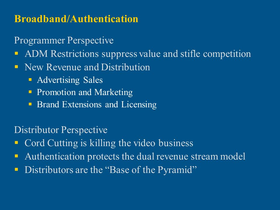 Broadband/Authentication Programmer Perspective ADM Restrictions suppress value and stifle competition New Revenue and Distribution Advertising Sales