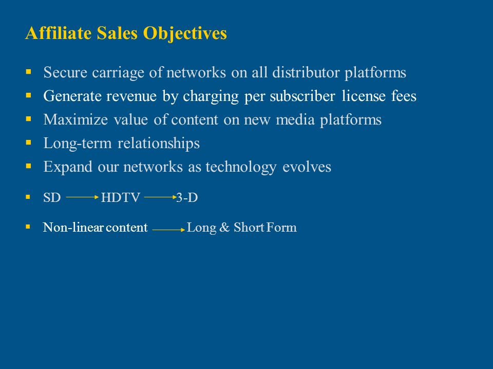 Affiliate Sales Objectives Secure carriage of networks on all distributor platforms Generate revenue by charging per subscriber license fees Maximize