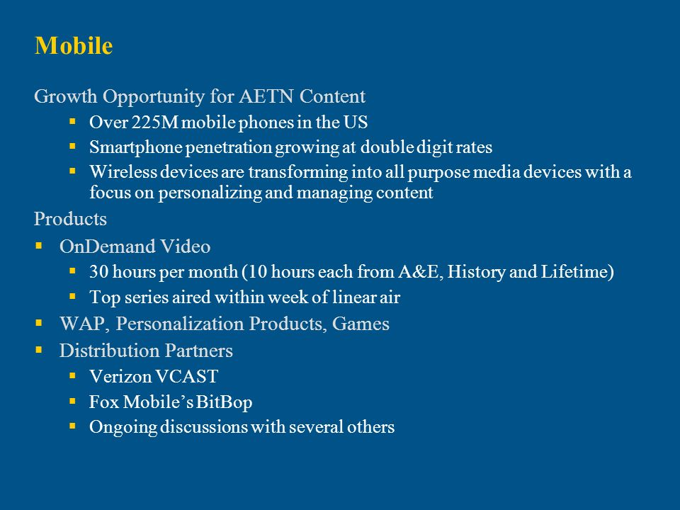 Mobile Growth Opportunity for AETN Content Over 225M mobile phones in the US Smartphone penetration growing at double digit rates Wireless devices are