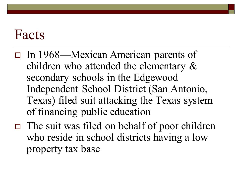 Parents claimed that the Texas systems reliance on local property taxation favors the more affluent The system violates equal protection requirements because of substantial inter- district disparities in per-pupil expenditures due to the differences in the value of assessable property among the districts