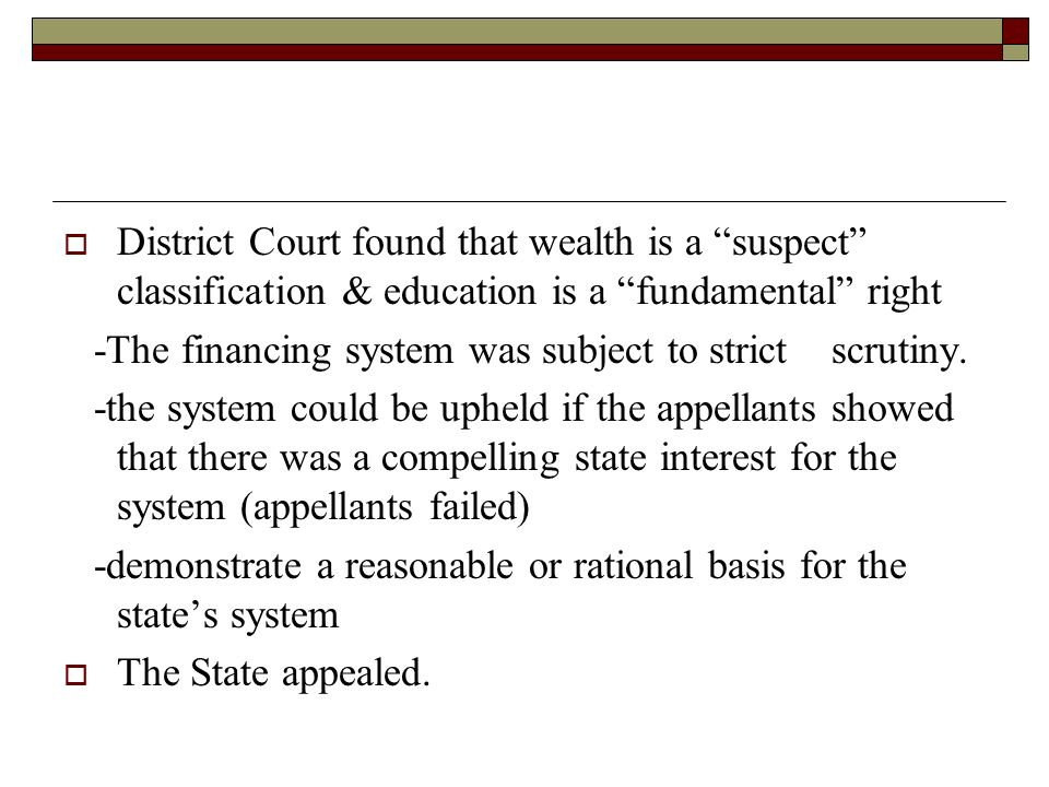 District Court found that wealth is a suspect classification & education is a fundamental right -The financing system was subject to strict scrutiny.