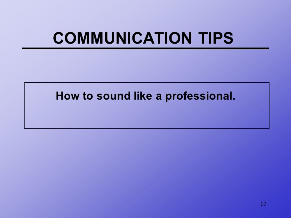 10 COMMUNICATION TIPS How to sound like a professional.