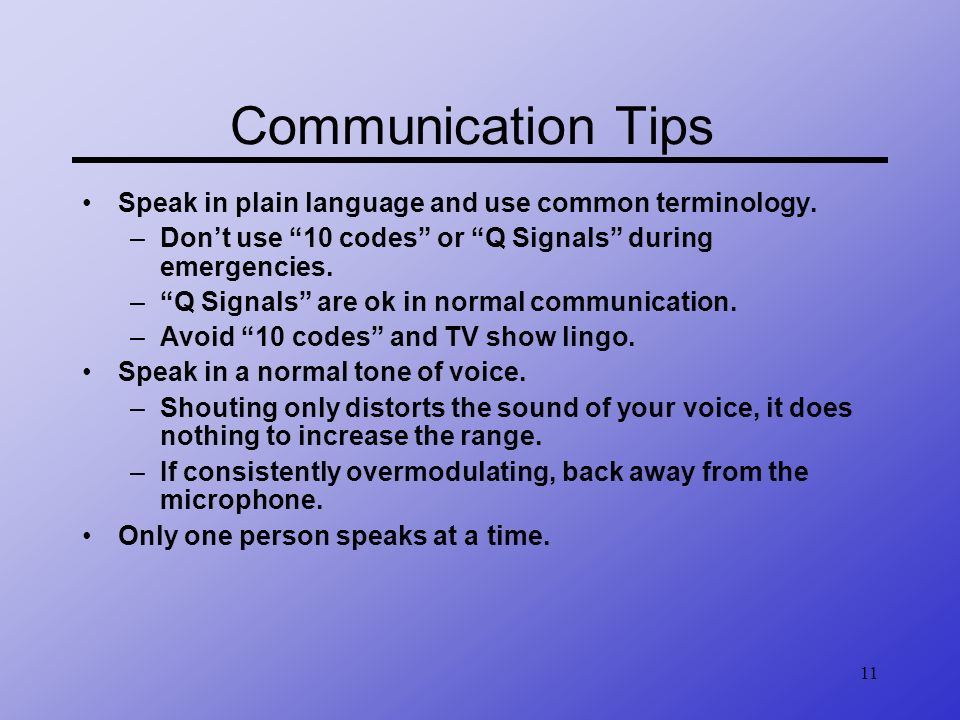 11 Communication Tips Speak in plain language and use common terminology. –Dont use 10 codes or Q Signals during emergencies. –Q Signals are ok in nor