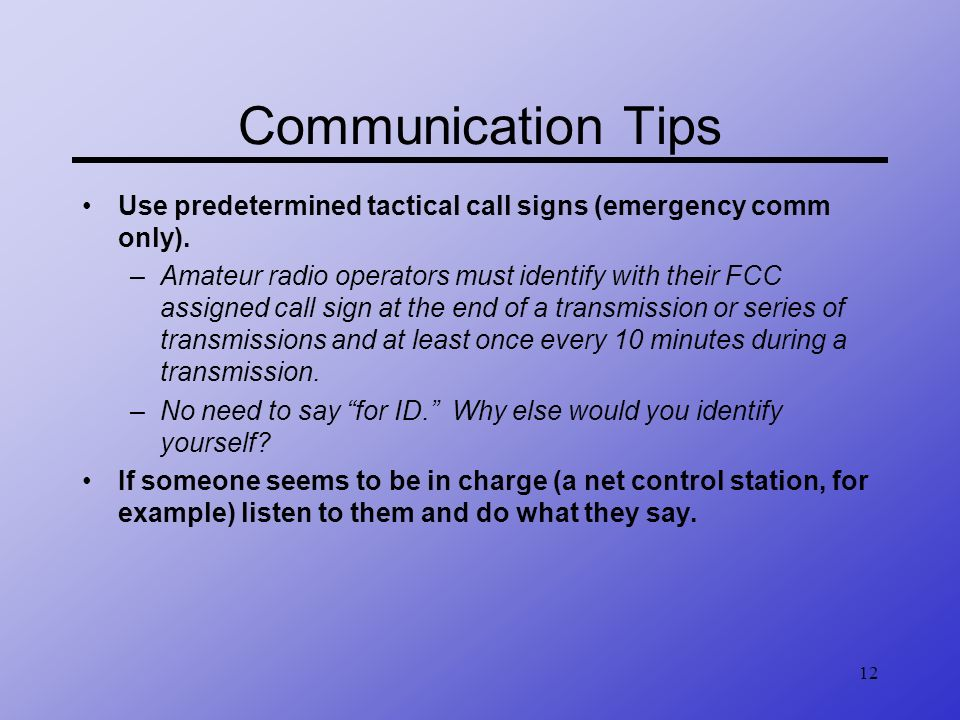 12 Communication Tips Use predetermined tactical call signs (emergency comm only). –Amateur radio operators must identify with their FCC assigned call