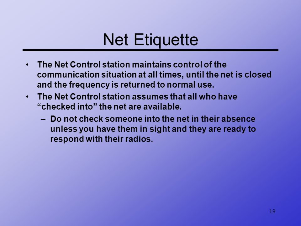 19 Net Etiquette The Net Control station maintains control of the communication situation at all times, until the net is closed and the frequency is r