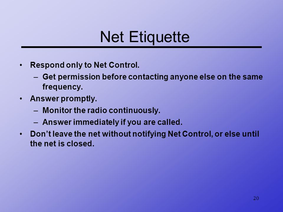 20 Net Etiquette Respond only to Net Control. –Get permission before contacting anyone else on the same frequency. Answer promptly. –Monitor the radio