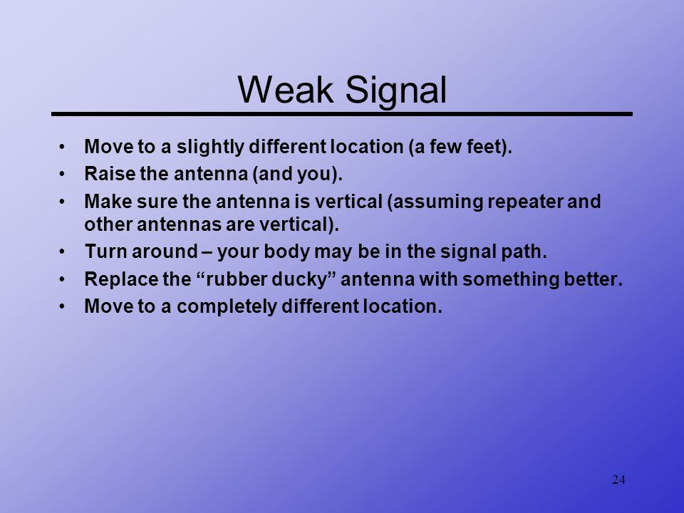 24 Weak Signal Move to a slightly different location (a few feet). Raise the antenna (and you). Make sure the antenna is vertical (assuming repeater a