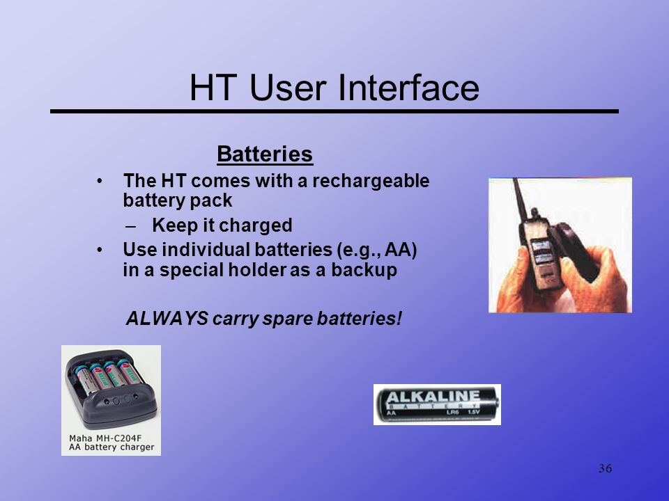 36 HT User Interface Batteries The HT comes with a rechargeable battery pack –Keep it charged Use individual batteries (e.g., AA) in a special holder
