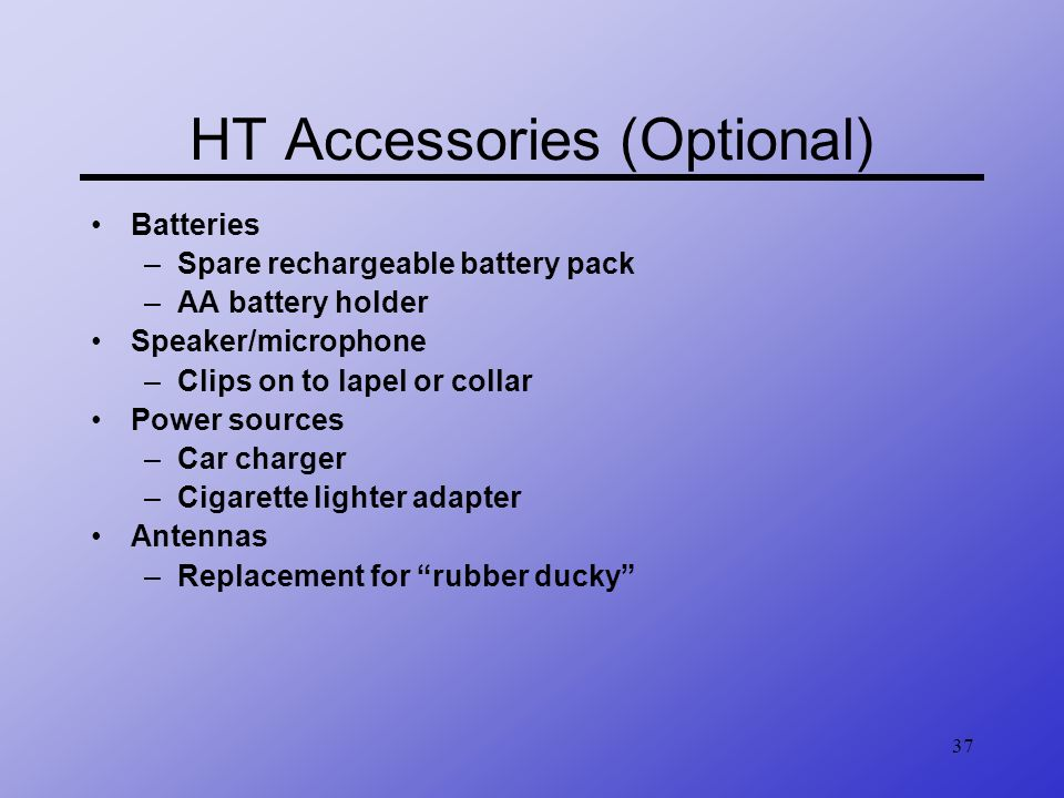 37 HT Accessories (Optional) Batteries –Spare rechargeable battery pack –AA battery holder Speaker/microphone –Clips on to lapel or collar Power sourc