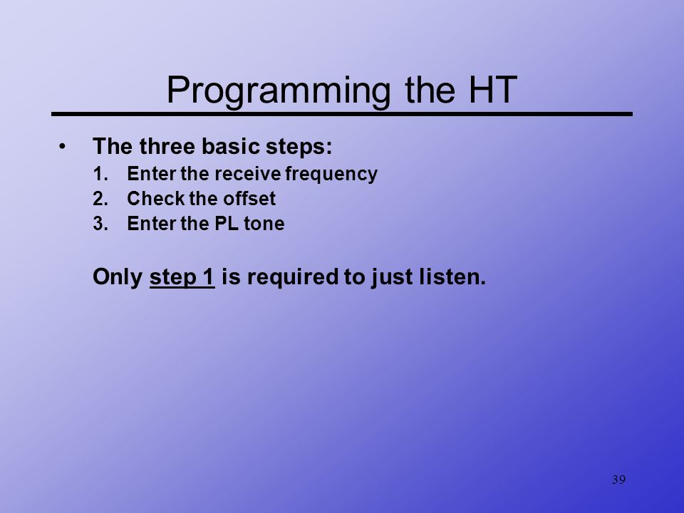 39 Programming the HT The three basic steps: 1.Enter the receive frequency 2.Check the offset 3.Enter the PL tone Only step 1 is required to just list