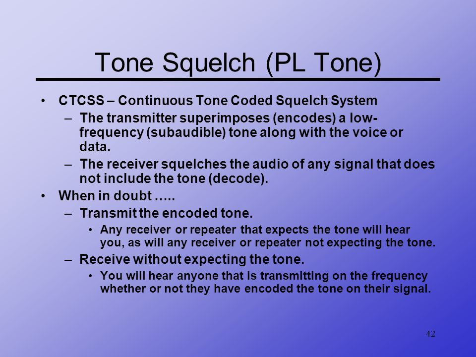 42 Tone Squelch (PL Tone) CTCSS – Continuous Tone Coded Squelch System –The transmitter superimposes (encodes) a low- frequency (subaudible) tone alon