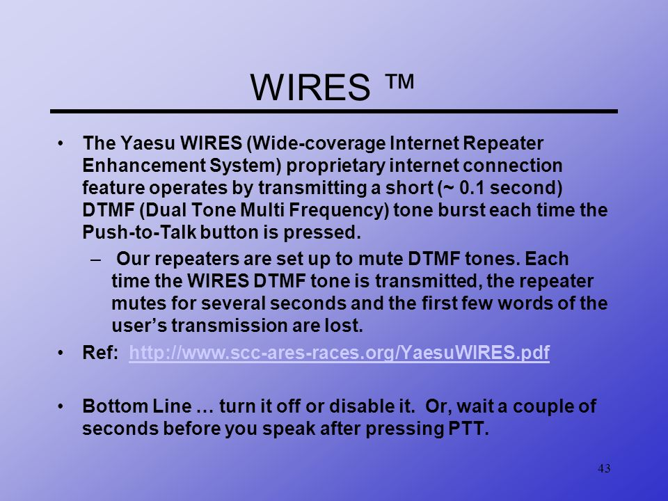 43 WIRES The Yaesu WIRES (Wide-coverage Internet Repeater Enhancement System) proprietary internet connection feature operates by transmitting a short