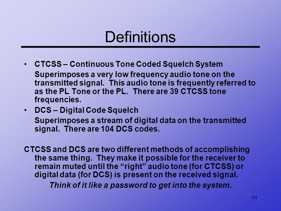 44 Definitions CTCSS – Continuous Tone Coded Squelch System Superimposes a very low frequency audio tone on the transmitted signal. This audio tone is