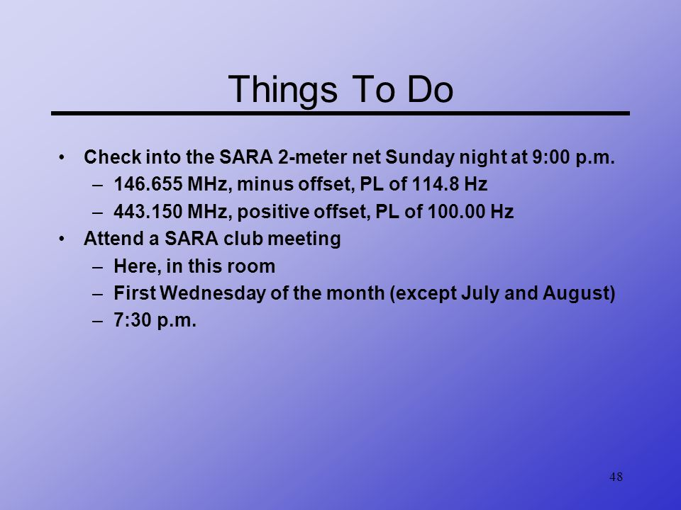 48 Things To Do Check into the SARA 2-meter net Sunday night at 9:00 p.m. –146.655 MHz, minus offset, PL of 114.8 Hz –443.150 MHz, positive offset, PL