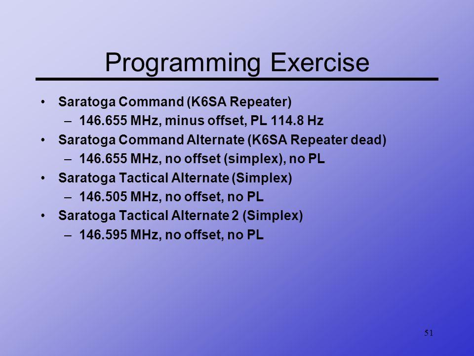 51 Programming Exercise Saratoga Command (K6SA Repeater) –146.655 MHz, minus offset, PL 114.8 Hz Saratoga Command Alternate (K6SA Repeater dead) –146.