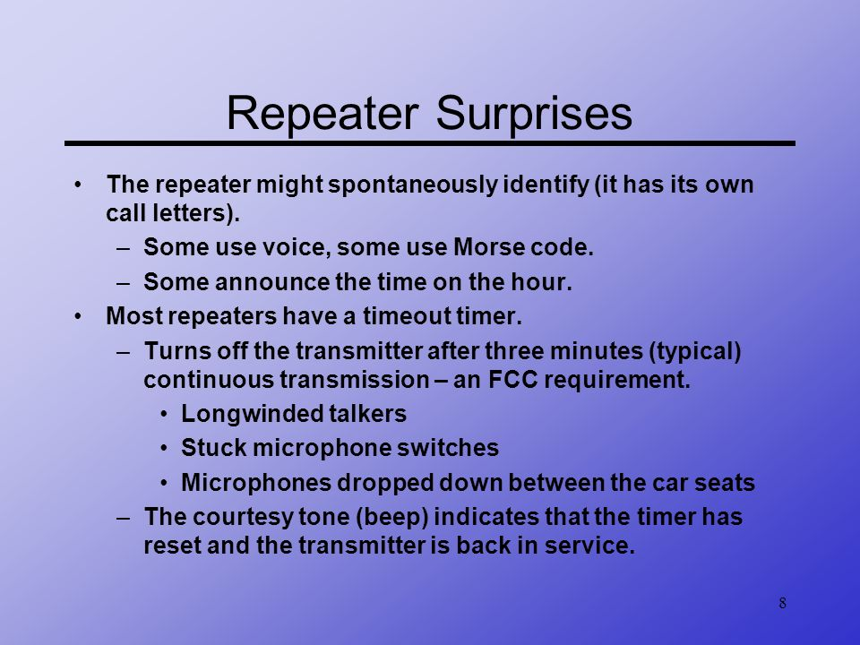 8 Repeater Surprises The repeater might spontaneously identify (it has its own call letters). –Some use voice, some use Morse code. –Some announce the