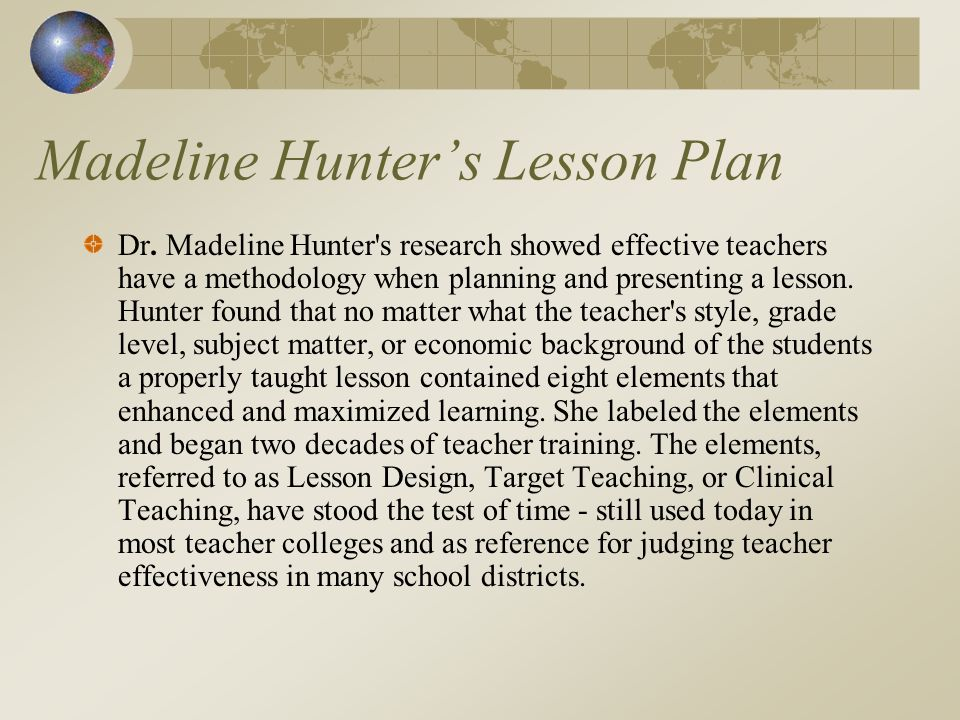 Madeline Hunters Lesson Plan Dr. Madeline Hunter's research showed effective teachers have a methodology when planning and presenting a lesson. Hunter