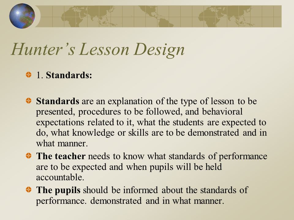 Hunters Lesson Design 1. Standards: Standards are an explanation of the type of lesson to be presented, procedures to be followed, and behavioral expe