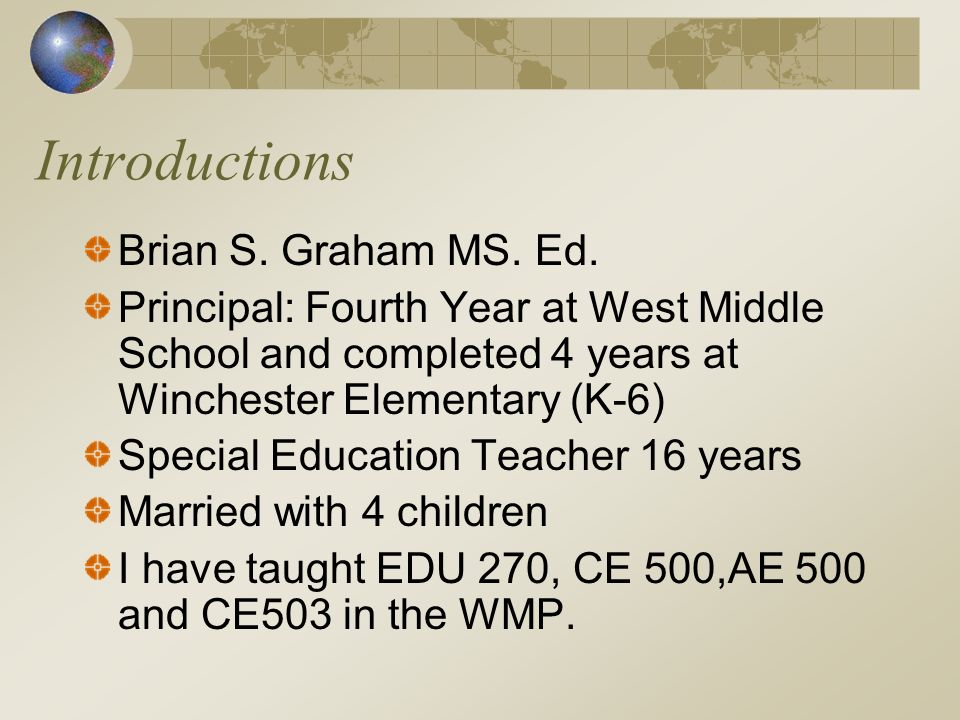 Introductions Brian S. Graham MS. Ed. Principal: Fourth Year at West Middle School and completed 4 years at Winchester Elementary (K-6) Special Educat