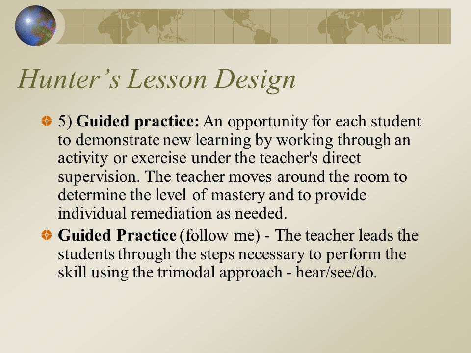Hunters Lesson Design 5) Guided practice: An opportunity for each student to demonstrate new learning by working through an activity or exercise under