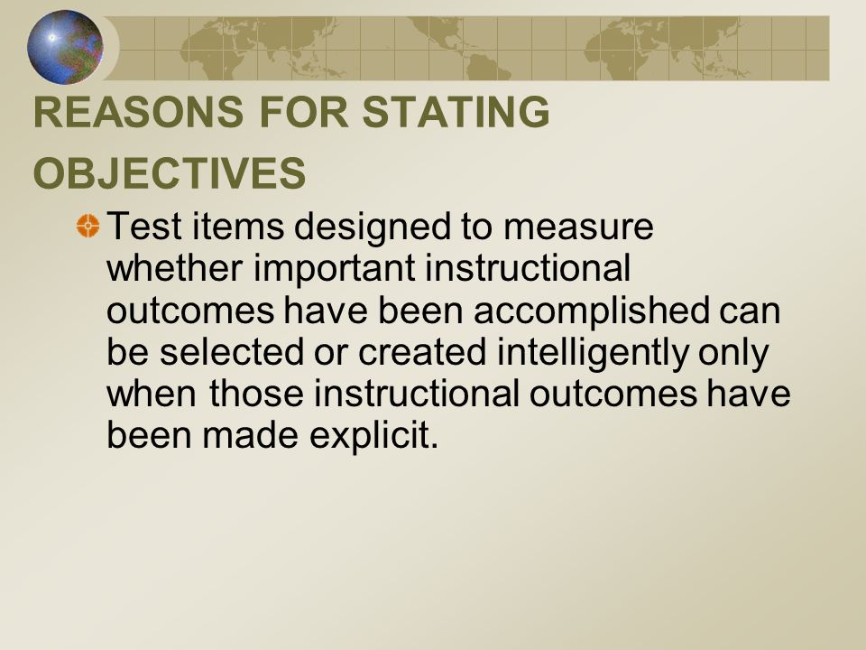 REASONS FOR STATING OBJECTIVES Test items designed to measure whether important instructional outcomes have been accomplished can be selected or creat