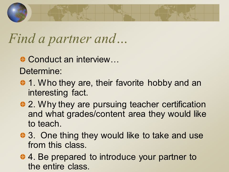 Find a partner and… Conduct an interview… Determine: 1. Who they are, their favorite hobby and an interesting fact. 2. Why they are pursuing teacher c