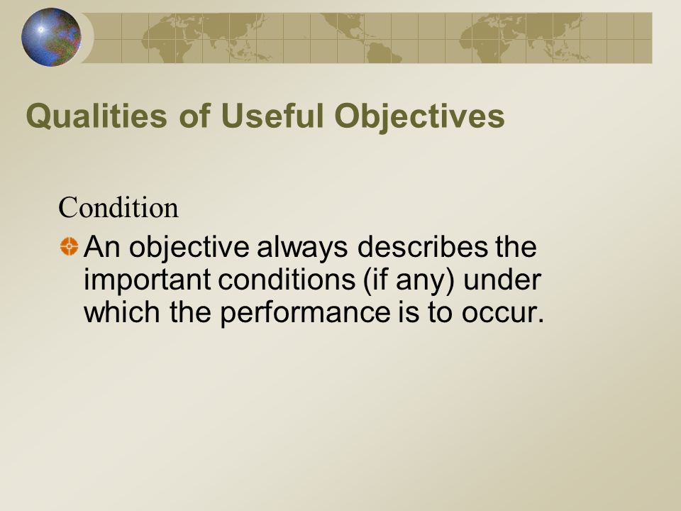 Qualities of Useful Objectives Condition An objective always describes the important conditions (if any) under which the performance is to occur.