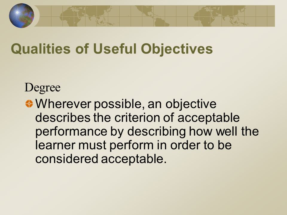 Qualities of Useful Objectives Degree Wherever possible, an objective describes the criterion of acceptable performance by describing how well the learner must perform in order to be considered acceptable.