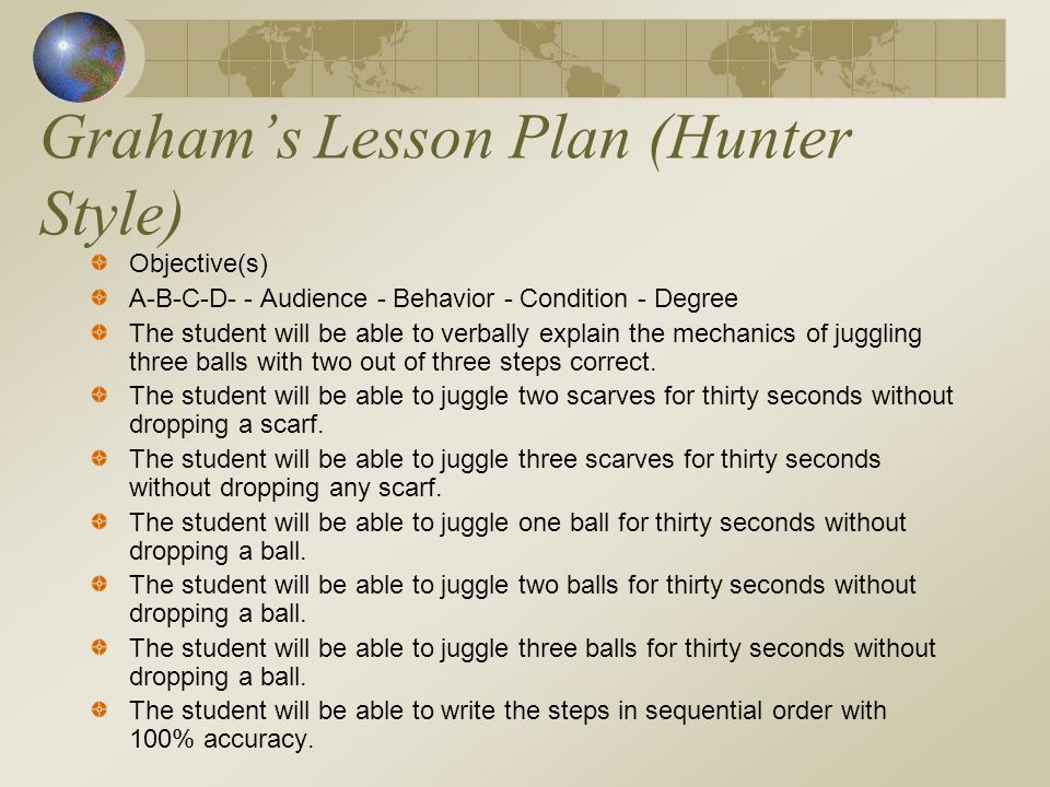 Grahams Lesson Plan (Hunter Style) Objective(s) A-B-C-D- - Audience - Behavior - Condition - Degree The student will be able to verbally explain the m