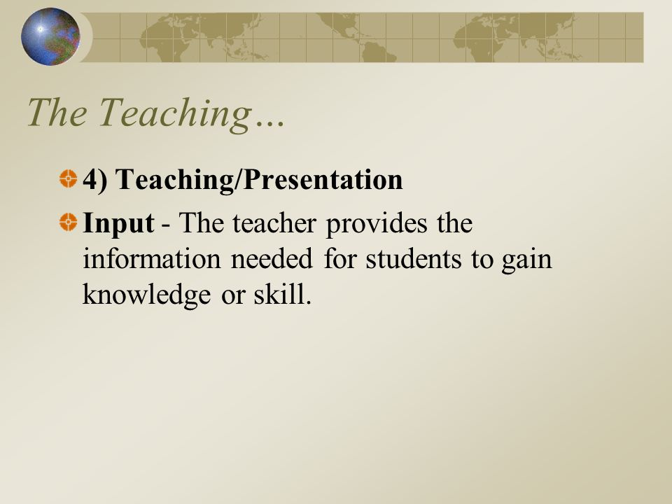 The Teaching… 4) Teaching/Presentation Input - The teacher provides the information needed for students to gain knowledge or skill.