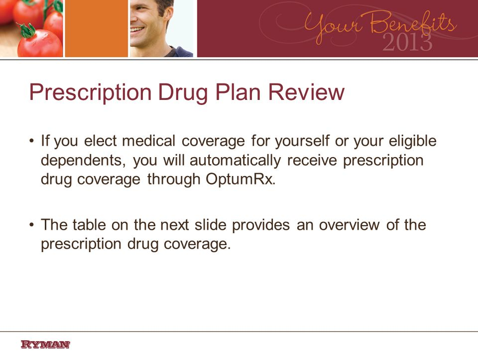 Prescription Drug Plan Review If you elect medical coverage for yourself or your eligible dependents, you will automatically receive prescription drug coverage through OptumRx.