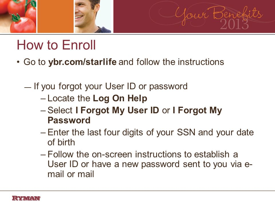 How to Enroll Go to ybr.com/starlife and follow the instructions If you forgot your User ID or password –Locate the Log On Help –Select I Forgot My User ID or I Forgot My Password –Enter the last four digits of your SSN and your date of birth –Follow the on-screen instructions to establish a User ID or have a new password sent to you via e- mail or mail