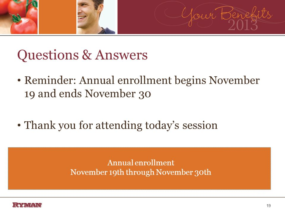 Questions & Answers Reminder: Annual enrollment begins November 19 and ends November 30 Thank you for attending todays session Annual enrollment November 19th through November 30th 19