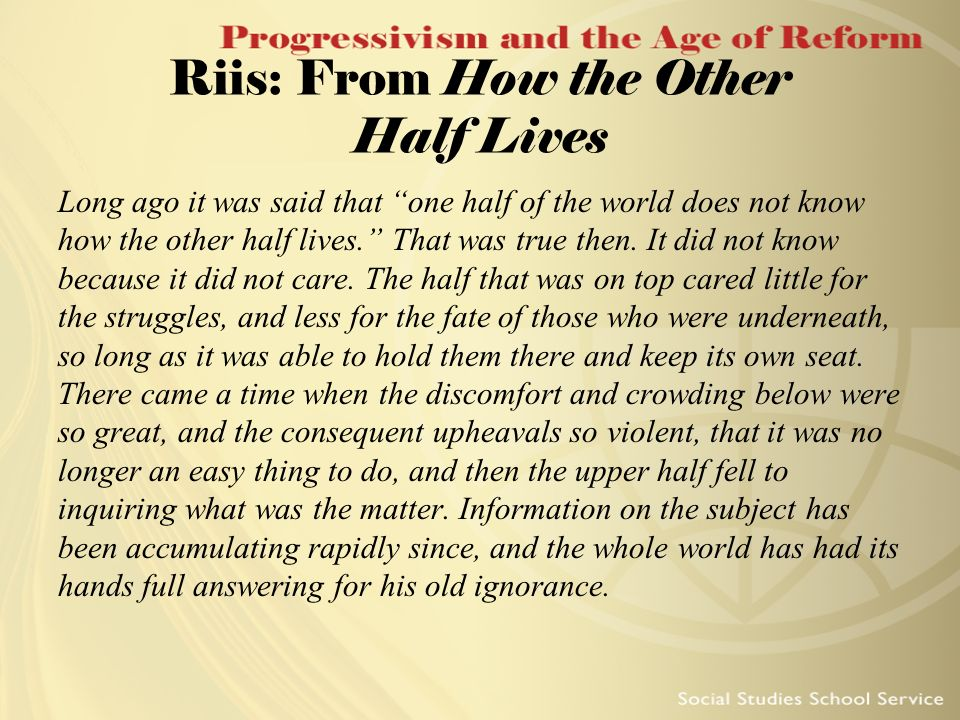Riis: From How the Other Half Lives Long ago it was said that one half of the world does not know how the other half lives. That was true then. It did