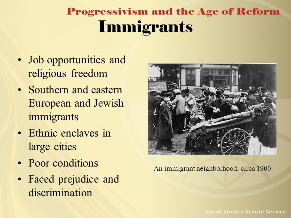 Immigrants Job opportunities and religious freedom Southern and eastern European and Jewish immigrants Ethnic enclaves in large cities Poor conditions