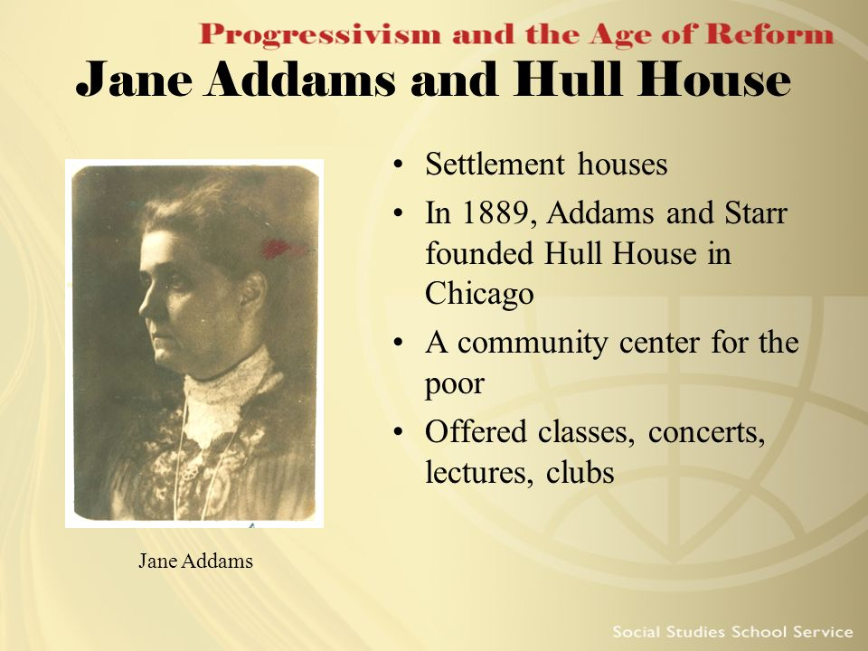 Jane Addams and Hull House Settlement houses In 1889, Addams and Starr founded Hull House in Chicago A community center for the poor Offered classes,