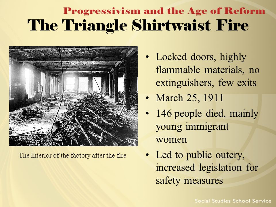 The Triangle Shirtwaist Fire Locked doors, highly flammable materials, no extinguishers, few exits March 25, 1911 146 people died, mainly young immigr