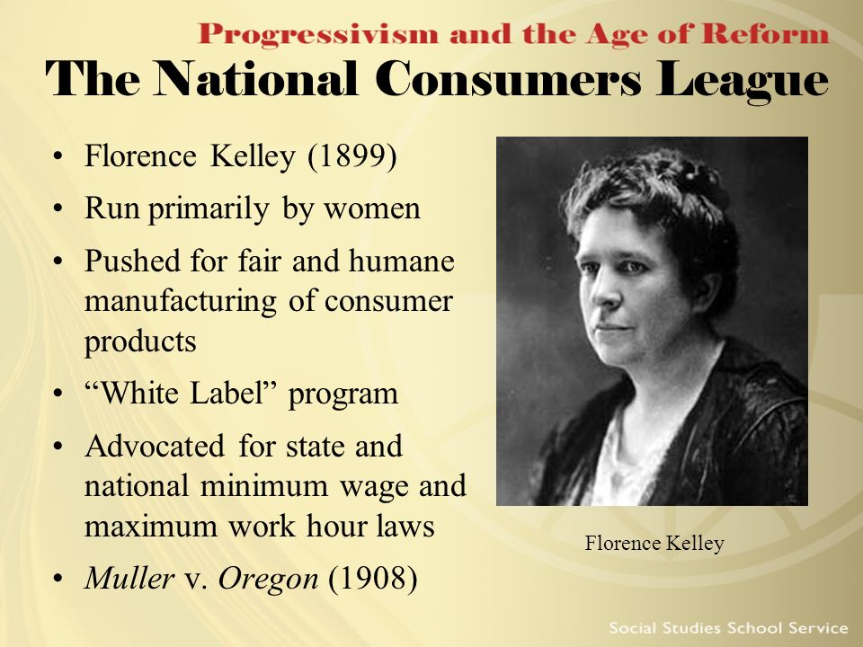 The National Consumers League Florence Kelley (1899) Run primarily by women Pushed for fair and humane manufacturing of consumer products White Label