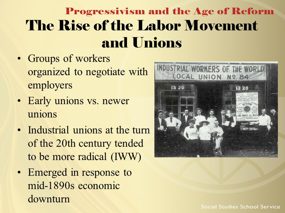 The Rise of the Labor Movement and Unions Groups of workers organized to negotiate with employers Early unions vs. newer unions Industrial unions at t