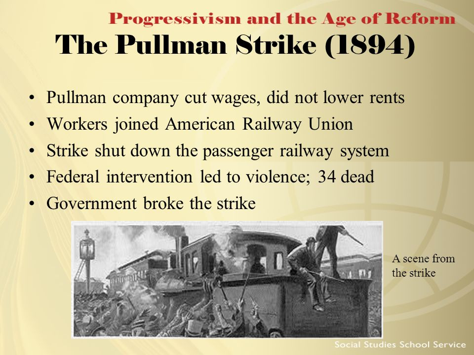 The Pullman Strike (1894) Pullman company cut wages, did not lower rents Workers joined American Railway Union Strike shut down the passenger railway