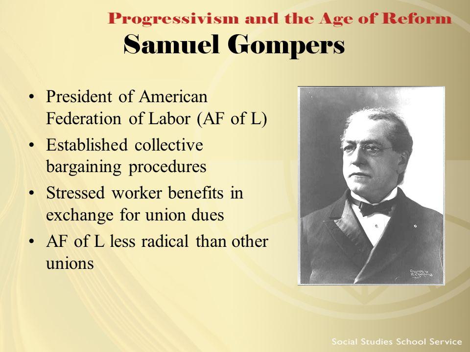 Samuel Gompers President of American Federation of Labor (AF of L) Established collective bargaining procedures Stressed worker benefits in exchange f