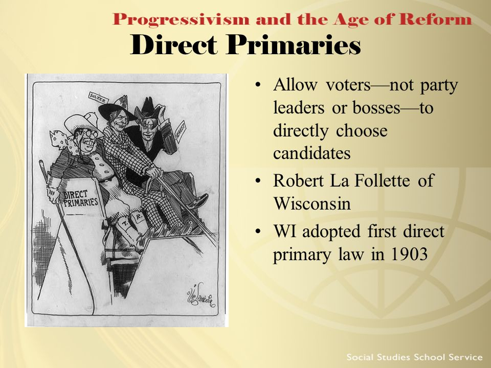 Direct Primaries Allow votersnot party leaders or bossesto directly choose candidates Robert La Follette of Wisconsin WI adopted first direct primary